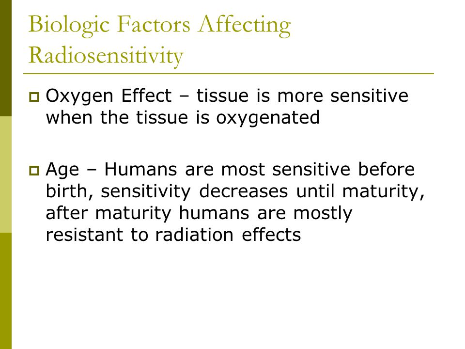 Biologic Factors Affecting Radiosensitivity  Oxygen Effect – tissue is more sensitive when the tissue is oxygenated  Age – Humans are most sensitive