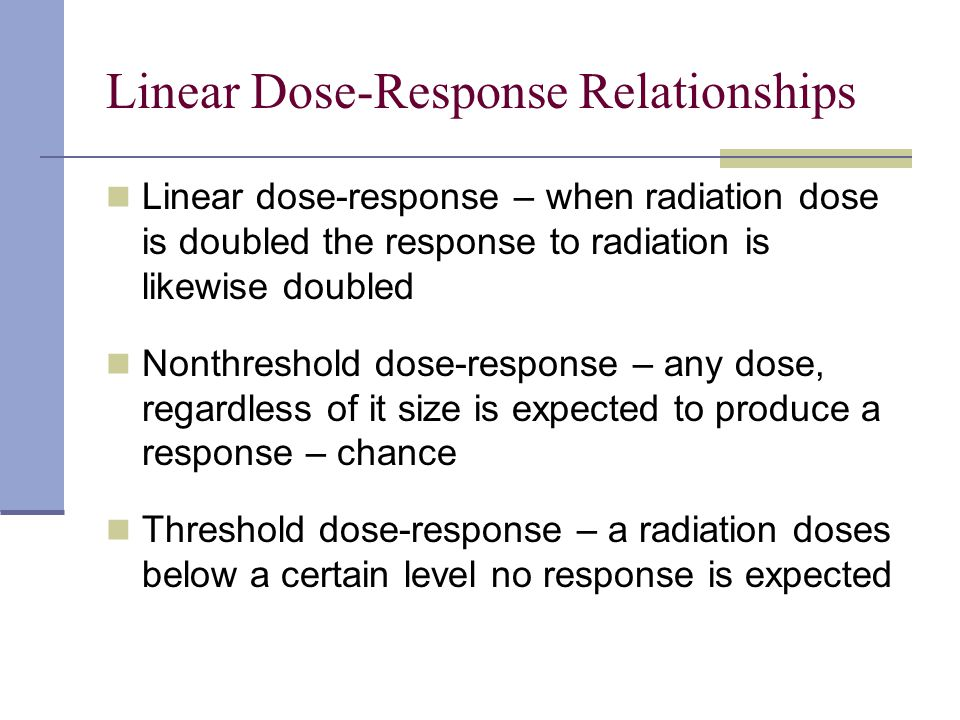 Linear Dose-Response Relationships Linear dose-response – when radiation dose is doubled the response to radiation is likewise doubled Nonthreshold do