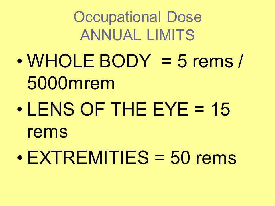 Occupational Dose ANNUAL LIMITS WHOLE BODY = 5 rems / 5000mrem LENS OF THE EYE = 15 rems EXTREMITIES = 50 rems
