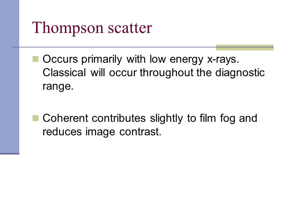Thompson scatter Occurs primarily with low energy x-rays. Classical will occur throughout the diagnostic range. Coherent contributes slightly to film