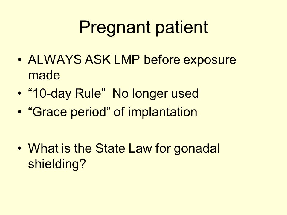 """Pregnant patient ALWAYS ASK LMP before exposure made """"10-day Rule"""" No longer used """"Grace period"""" of implantation What is the State Law for gonadal shi"""
