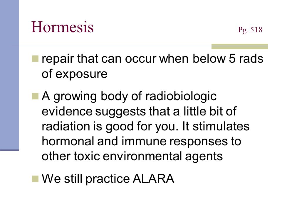 Hormesis Pg. 518 repair that can occur when below 5 rads of exposure A growing body of radiobiologic evidence suggests that a little bit of radiation