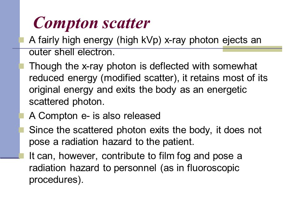 Compton scatter A fairly high energy (high kVp) x-ray photon ejects an outer shell electron. Though the x-ray photon is deflected with somewhat reduce