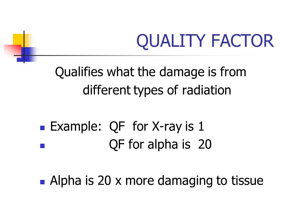 QUALITY FACTOR Qualifies what the damage is from different types of radiation Example: QF for X-ray is 1 QF for alpha is 20 Alpha is 20 x more damagin