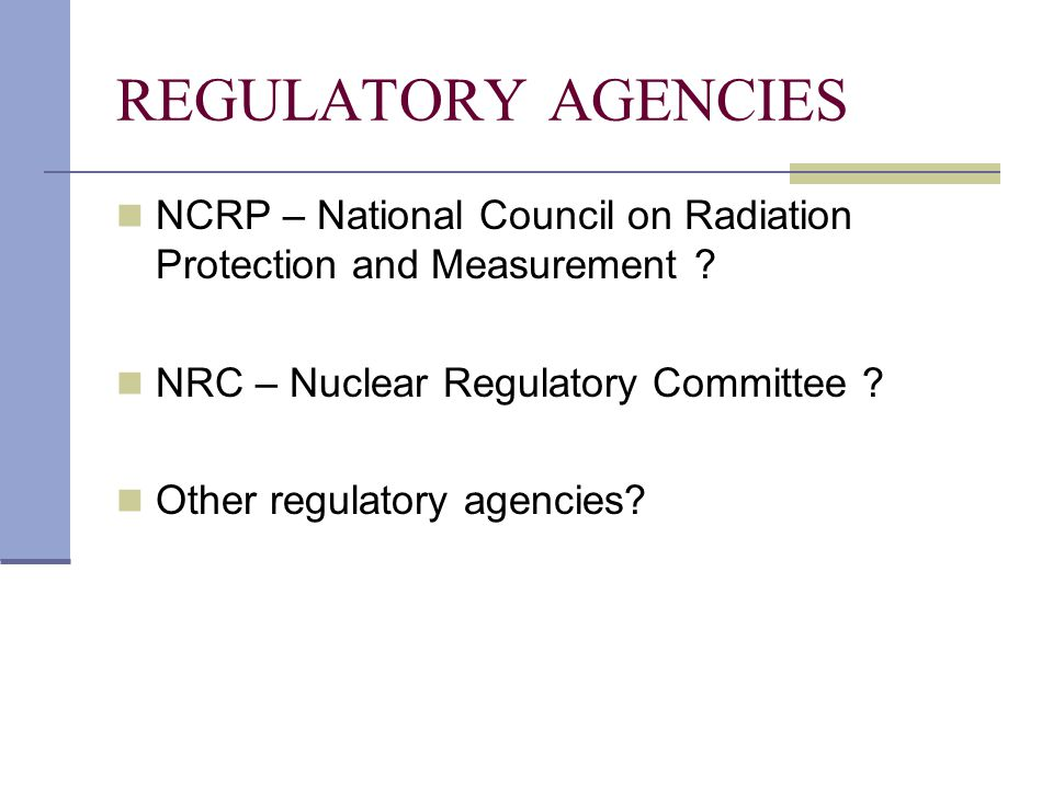 REGULATORY AGENCIES NCRP – National Council on Radiation Protection and Measurement ? NRC – Nuclear Regulatory Committee ? Other regulatory agencies?