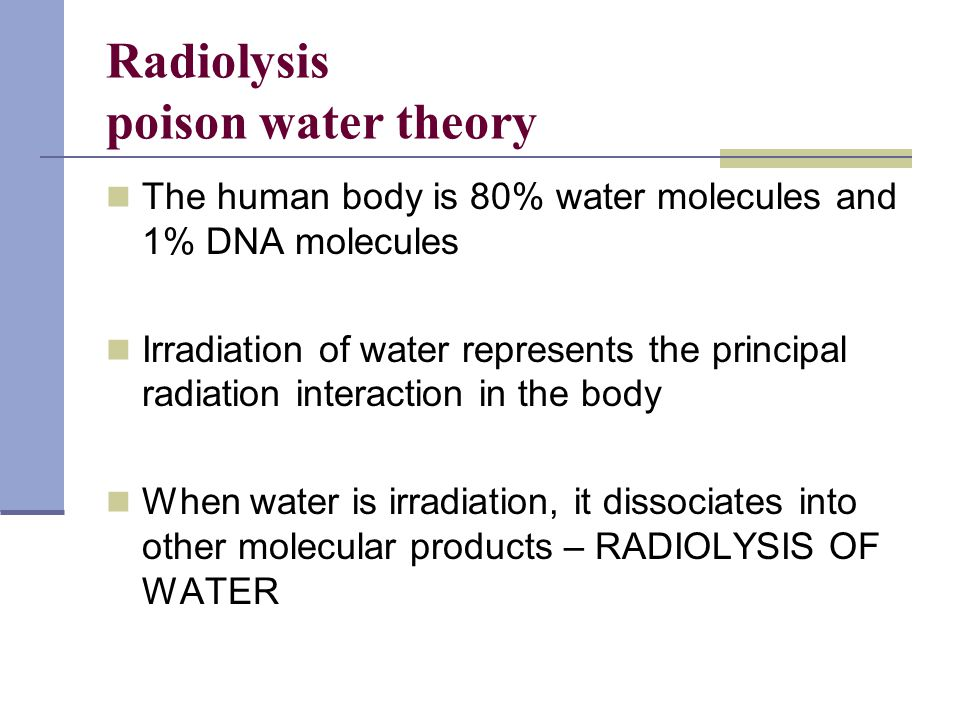 Radiolysis poison water theory The human body is 80% water molecules and 1% DNA molecules Irradiation of water represents the principal radiation inte