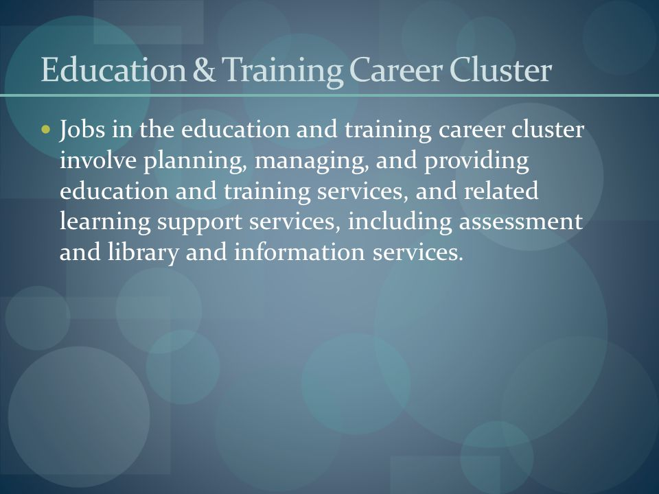 Education & Training Career Cluster Jobs in the education and training career cluster involve planning, managing, and providing education and training
