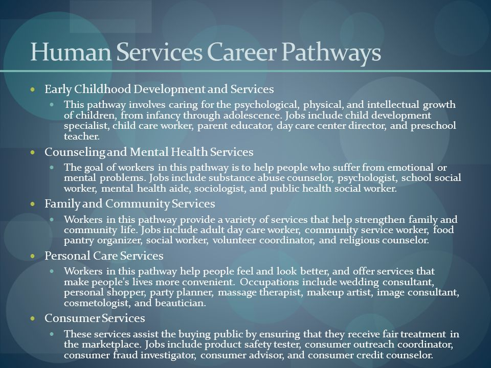 Human Services Career Pathways Early Childhood Development and Services This pathway involves caring for the psychological, physical, and intellectual