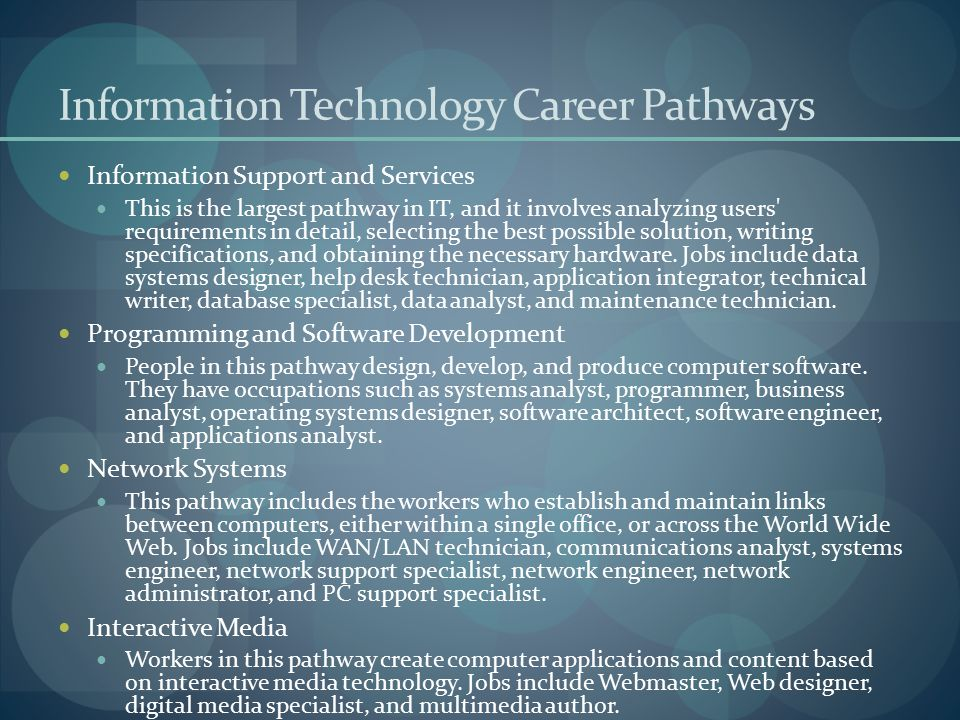 Information Technology Career Pathways Information Support and Services This is the largest pathway in IT, and it involves analyzing users' requiremen