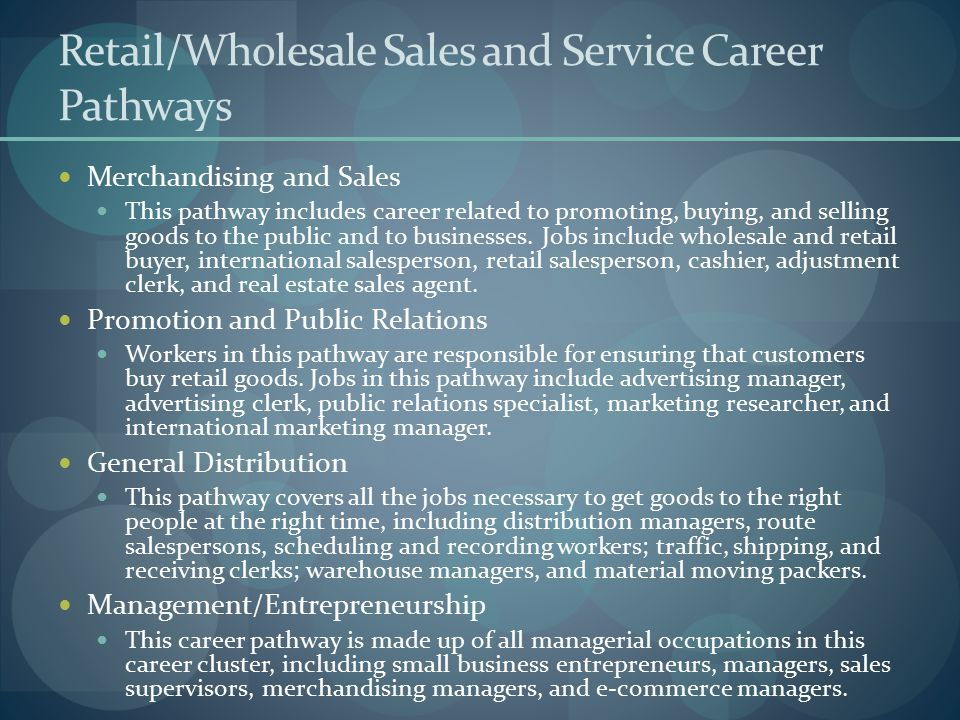 Retail/Wholesale Sales and Service Career Pathways Merchandising and Sales This pathway includes career related to promoting, buying, and selling good