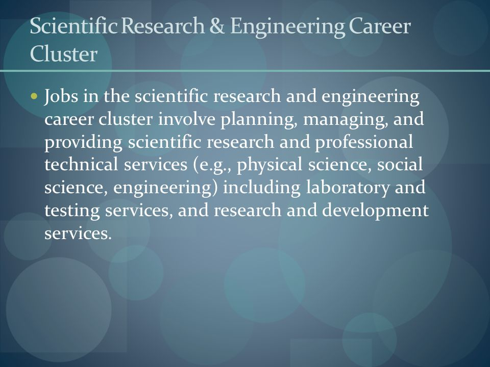 Scientific Research & Engineering Career Cluster Jobs in the scientific research and engineering career cluster involve planning, managing, and provid