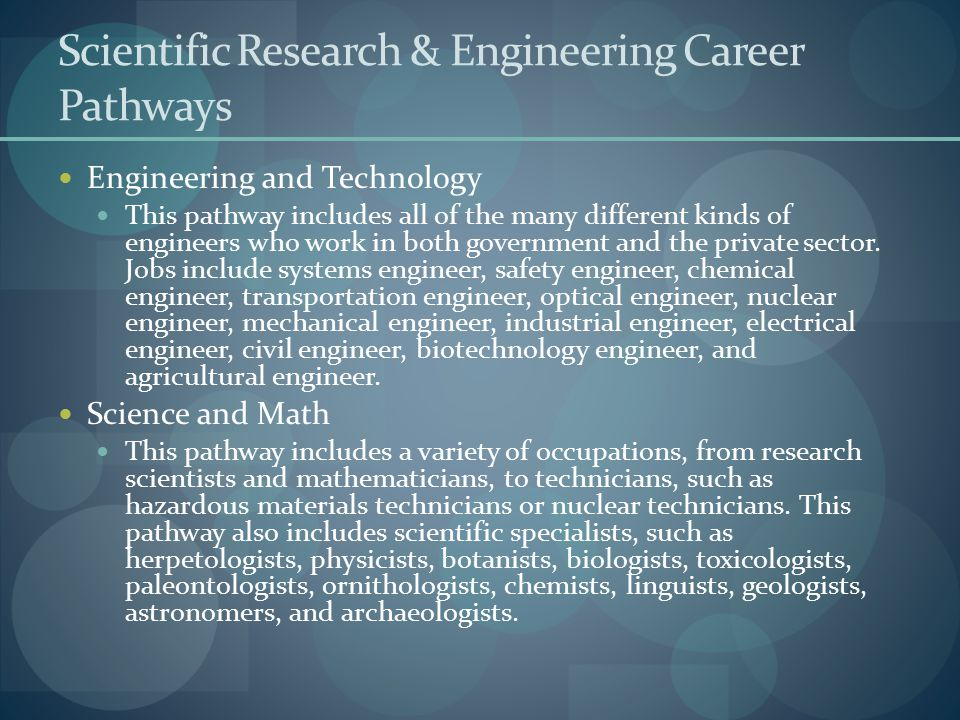 Scientific Research & Engineering Career Pathways Engineering and Technology This pathway includes all of the many different kinds of engineers who wo