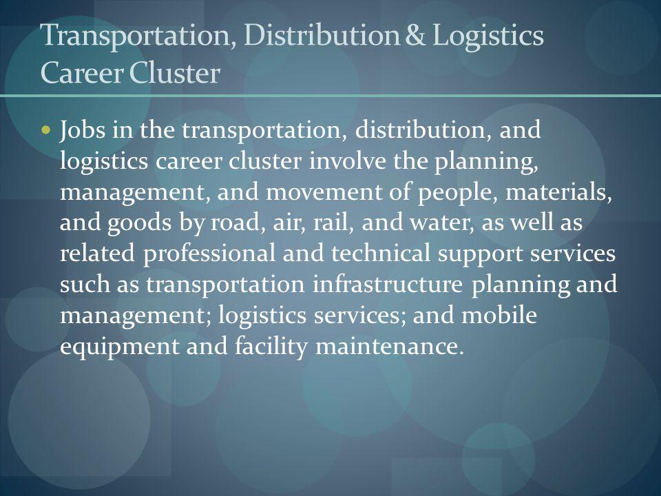Transportation, Distribution & Logistics Career Cluster Jobs in the transportation, distribution, and logistics career cluster involve the planning, m