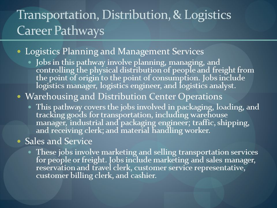 Transportation, Distribution, & Logistics Career Pathways Logistics Planning and Management Services Jobs in this pathway involve planning, managing,