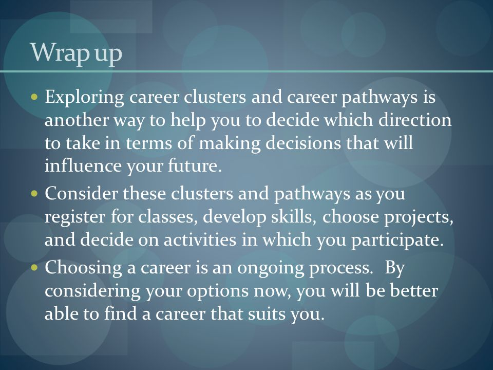 Wrap up Exploring career clusters and career pathways is another way to help you to decide which direction to take in terms of making decisions that w