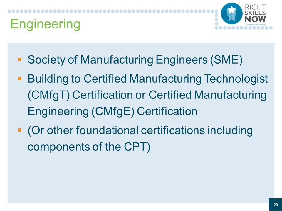 Engineering  Society of Manufacturing Engineers (SME)  Building to Certified Manufacturing Technologist (CMfgT) Certification or Certified Manufacturing Engineering (CMfgE) Certification  (Or other foundational certifications including components of the CPT) 20