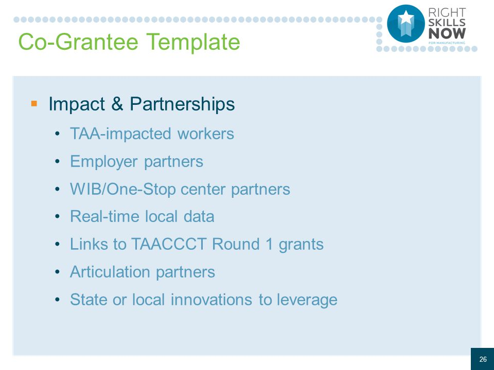 Co-Grantee Template  Impact & Partnerships TAA-impacted workers Employer partners WIB/One-Stop center partners Real-time local data Links to TAACCCT Round 1 grants Articulation partners State or local innovations to leverage 26