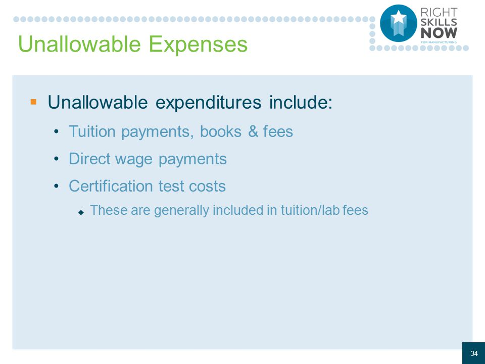 Unallowable Expenses  Unallowable expenditures include: Tuition payments, books & fees Direct wage payments Certification test costs  These are generally included in tuition/lab fees 34