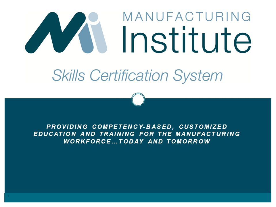 PROVIDING COMPETENCY-BASED, CUSTOMIZED EDUCATION AND TRAINING FOR THE MANUFACTURING WORKFORCE…TODAY AND TOMORROW 7
