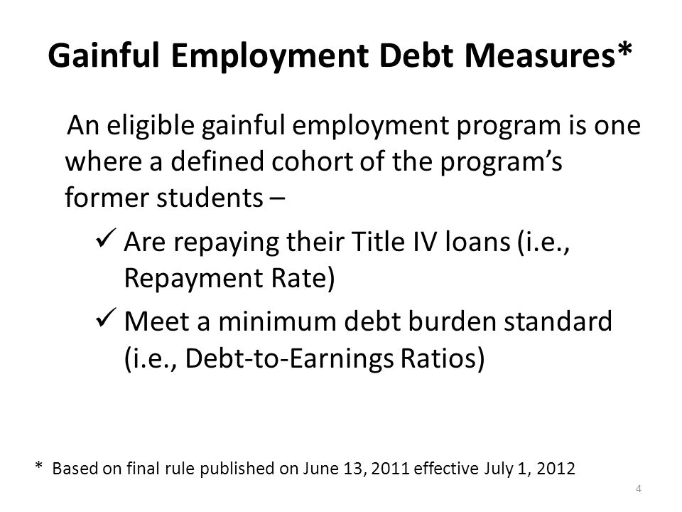 Gainful Employment Debt Measures – Repayment Rate The percentage of a Gainful Employment Program's former students who are repaying their Title IV student loans each year 5  Weighted by loan amount  NSLDS* used to calculate the repayment rate for the cohort of students by looking for a decline in the outstanding principal balance * National Student Loan Data System Based on final rule published on June 13, 2011 effective July 1, 2012