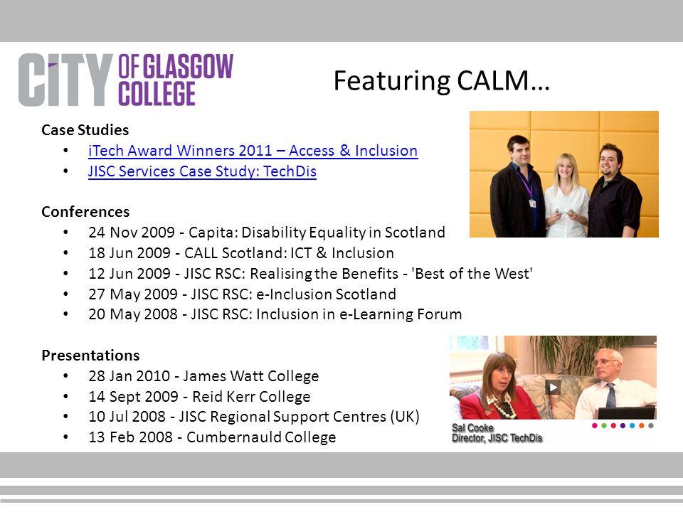 Featuring CALM… Case Studies iTech Award Winners 2011 – Access & Inclusion JISC Services Case Study: TechDis Conferences 24 Nov 2009 - Capita: Disability Equality in Scotland 18 Jun 2009 - CALL Scotland: ICT & Inclusion 12 Jun 2009 - JISC RSC: Realising the Benefits - Best of the West 27 May 2009 - JISC RSC: e-Inclusion Scotland 20 May 2008 - JISC RSC: Inclusion in e-Learning Forum Presentations 28 Jan 2010 - James Watt College 14 Sept 2009 - Reid Kerr College 10 Jul 2008 - JISC Regional Support Centres (UK) 13 Feb 2008 - Cumbernauld College