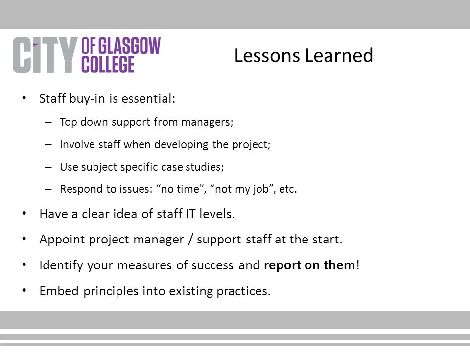 Lessons Learned Staff buy-in is essential: – Top down support from managers; – Involve staff when developing the project; – Use subject specific case
