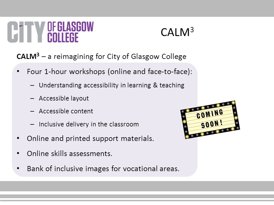 CALM 3 CALM 3 – a reimagining for City of Glasgow College Four 1-hour workshops (online and face-to-face): – Understanding accessibility in learning &