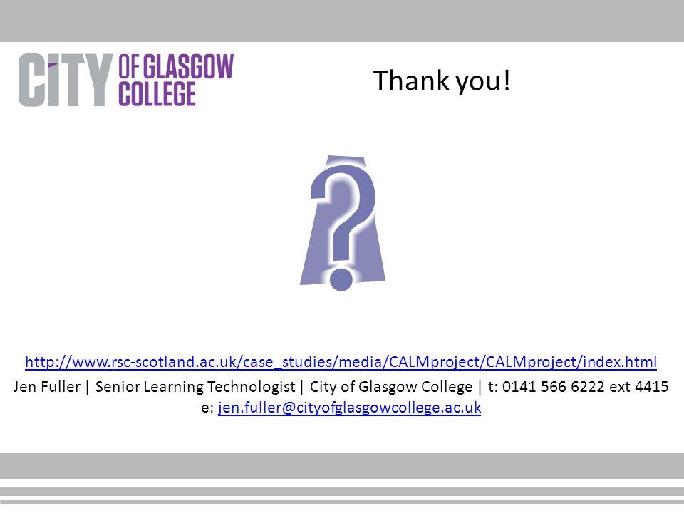 http://www.rsc-scotland.ac.uk/case_studies/media/CALMproject/CALMproject/index.html Jen Fuller | Senior Learning Technologist | City of Glasgow College | t: 0141 566 6222 ext 4415 e: jen.fuller@cityofglasgowcollege.ac.ukjen.fuller@cityofglasgowcollege.ac.uk Thank you!