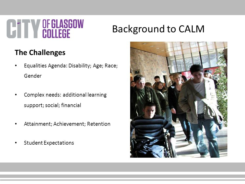 Background to CALM The Challenges Equalities Agenda: Disability; Age; Race; Gender Complex needs: additional learning support; social; financial Attainment; Achievement; Retention Student Expectations