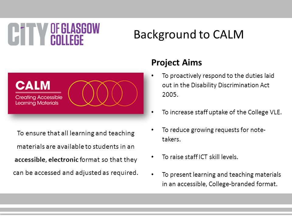 Background to CALM Project Aims To proactively respond to the duties laid out in the Disability Discrimination Act 2005. To increase staff uptake of t