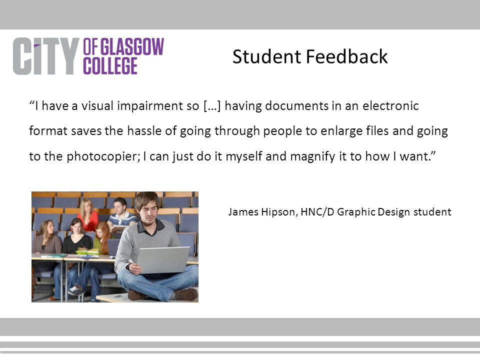 """Student Feedback """"I have a visual impairment so […] having documents in an electronic format saves the hassle of going through people to enlarge files"""
