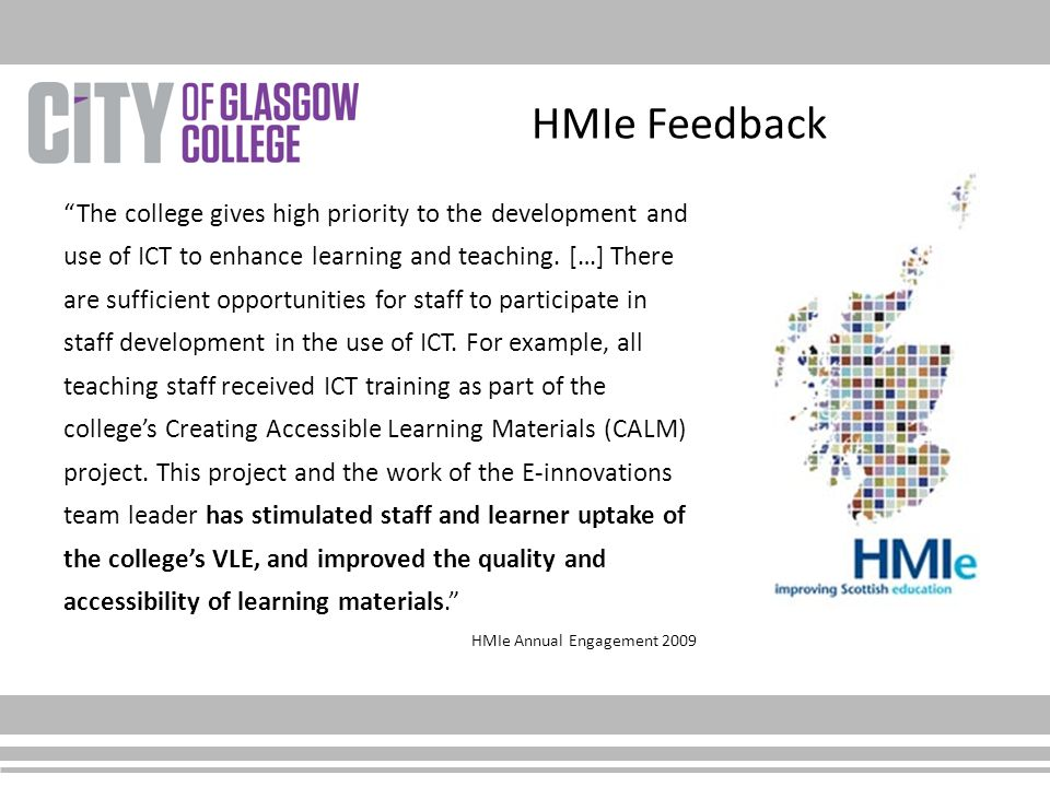 """HMIe Feedback """"The college gives high priority to the development and use of ICT to enhance learning and teaching. […] There are sufficient opportunit"""