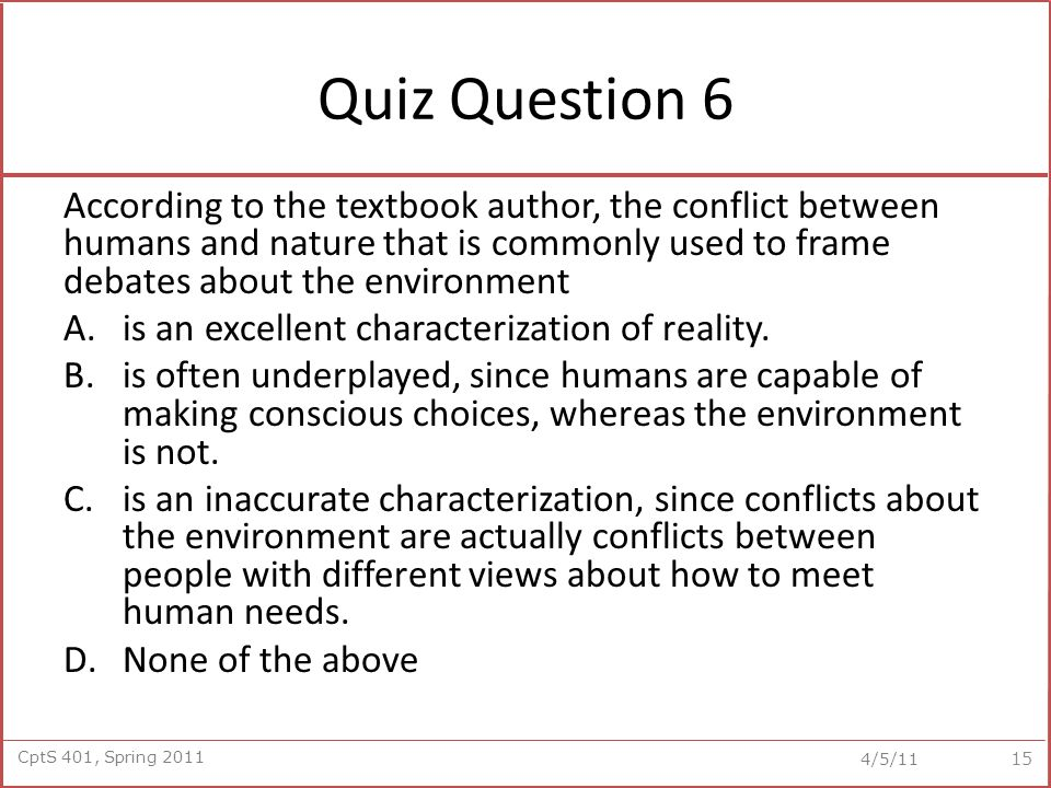 CptS 401, Spring 2011 4/5/11 Quiz Question 6 According to the textbook author, the conflict between humans and nature that is commonly used to frame debates about the environment A.is an excellent characterization of reality.