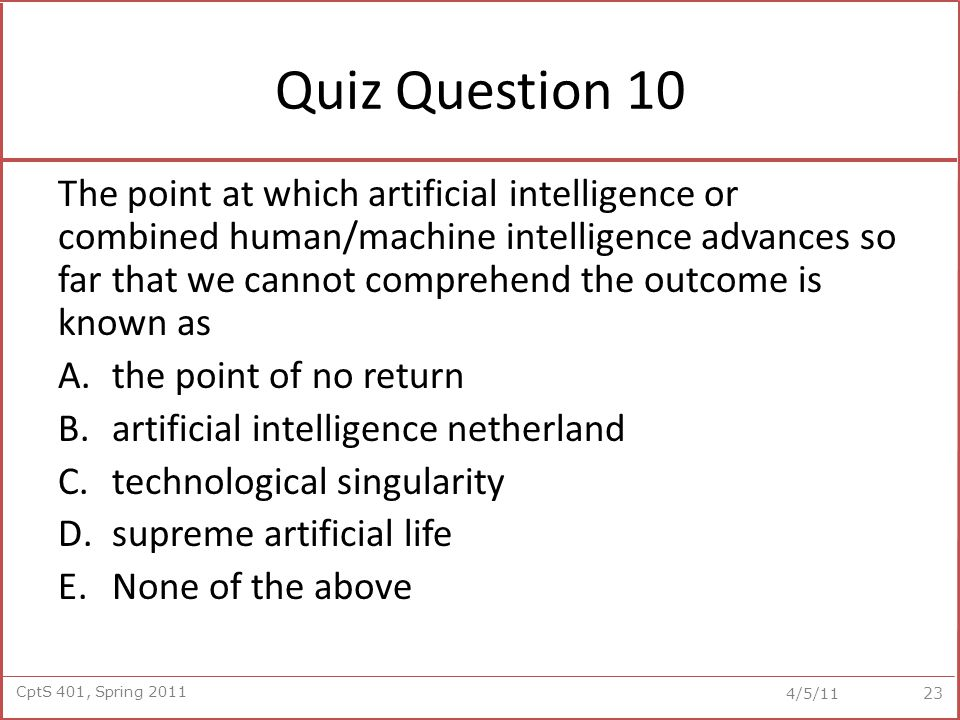 CptS 401, Spring 2011 4/5/11 Quiz Question 10 The point at which artificial intelligence or combined human/machine intelligence advances so far that we cannot comprehend the outcome is known as A.the point of no return B.artificial intelligence netherland C.technological singularity D.supreme artificial life E.None of the above 23