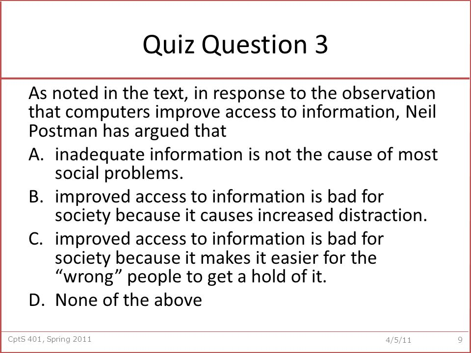 CptS 401, Spring 2011 4/5/11 Quiz Question 3 As noted in the text, in response to the observation that computers improve access to information, Neil Postman has argued that A.inadequate information is not the cause of most social problems.