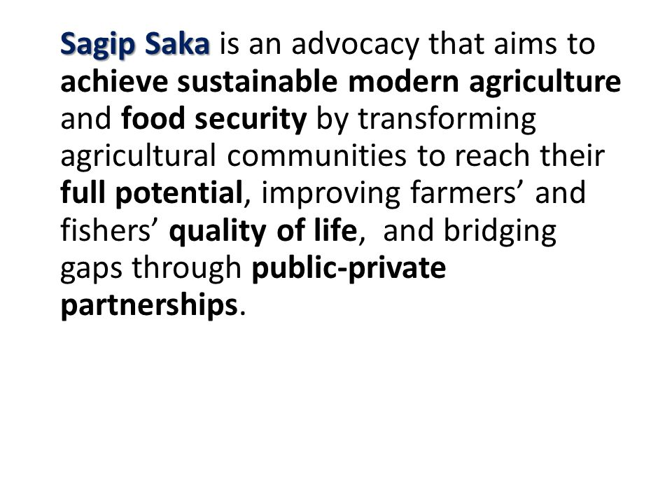 Sagip Saka Sagip Saka is an advocacy that aims to achieve sustainable modern agriculture and food security by transforming agricultural communities to reach their full potential, improving farmers' and fishers' quality of life, and bridging gaps through public-private partnerships.