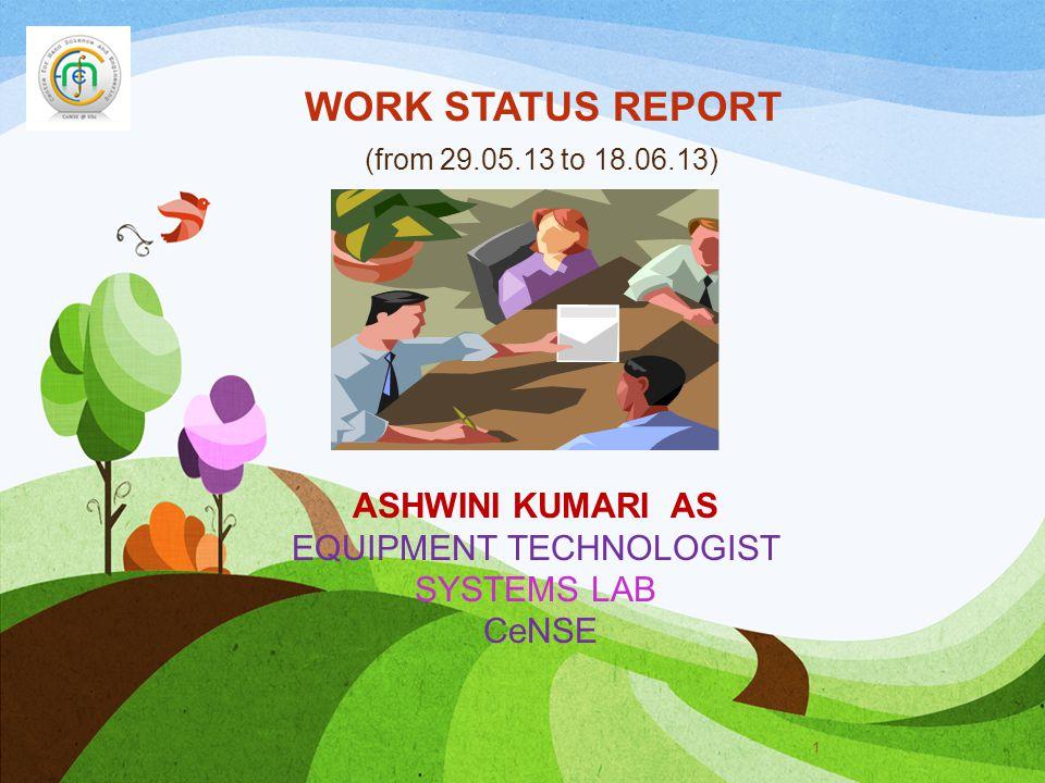 WORK STATUS REPORT (from 29.05.13 to 18.06.13) 1 ASHWINI KUMARI AS EQUIPMENT TECHNOLOGIST SYSTEMS LAB CeNSE