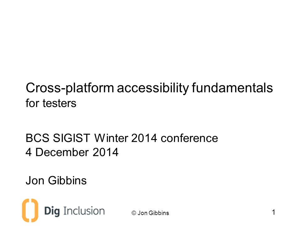 Introduction Jon Gibbins –Accessibility consultant at Dig Inclusion –Web developer since 1999 –Assistive technologist since 2002 –Training since 2012 © Jon Gibbins 2