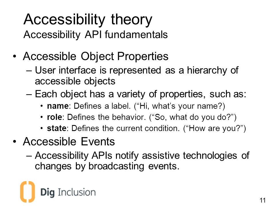 Accessibility theory Accessibility API fundamentals Accessible Object Properties –User interface is represented as a hierarchy of accessible objects –Each object has a variety of properties, such as: name: Defines a label.