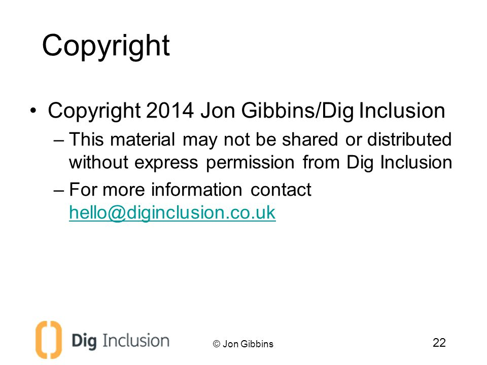 Copyright Copyright 2014 Jon Gibbins/Dig Inclusion –This material may not be shared or distributed without express permission from Dig Inclusion –For more information contact hello@diginclusion.co.uk hello@diginclusion.co.uk © Jon Gibbins 22