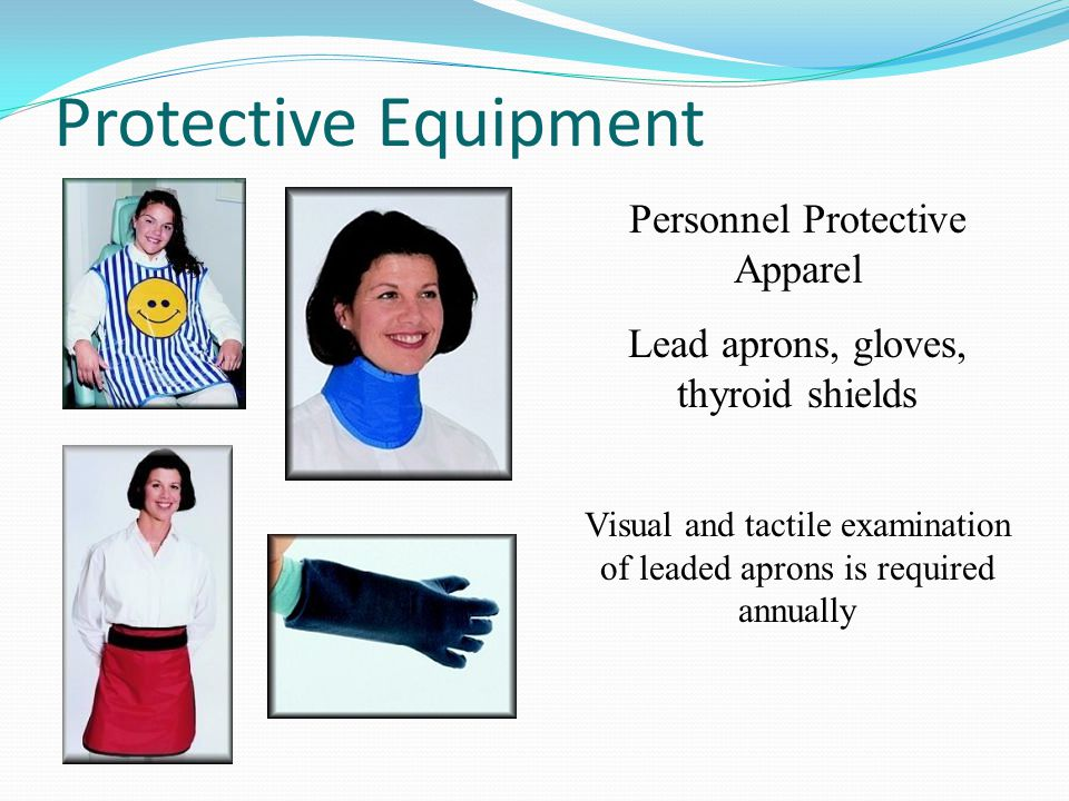 Protective Equipment Personnel Protective Apparel Lead aprons, gloves, thyroid shields Visual and tactile examination of leaded aprons is required ann