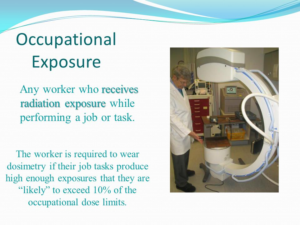 Occupational Exposure receives radiation exposure Any worker who receives radiation exposure while performing a job or task. The worker is required to
