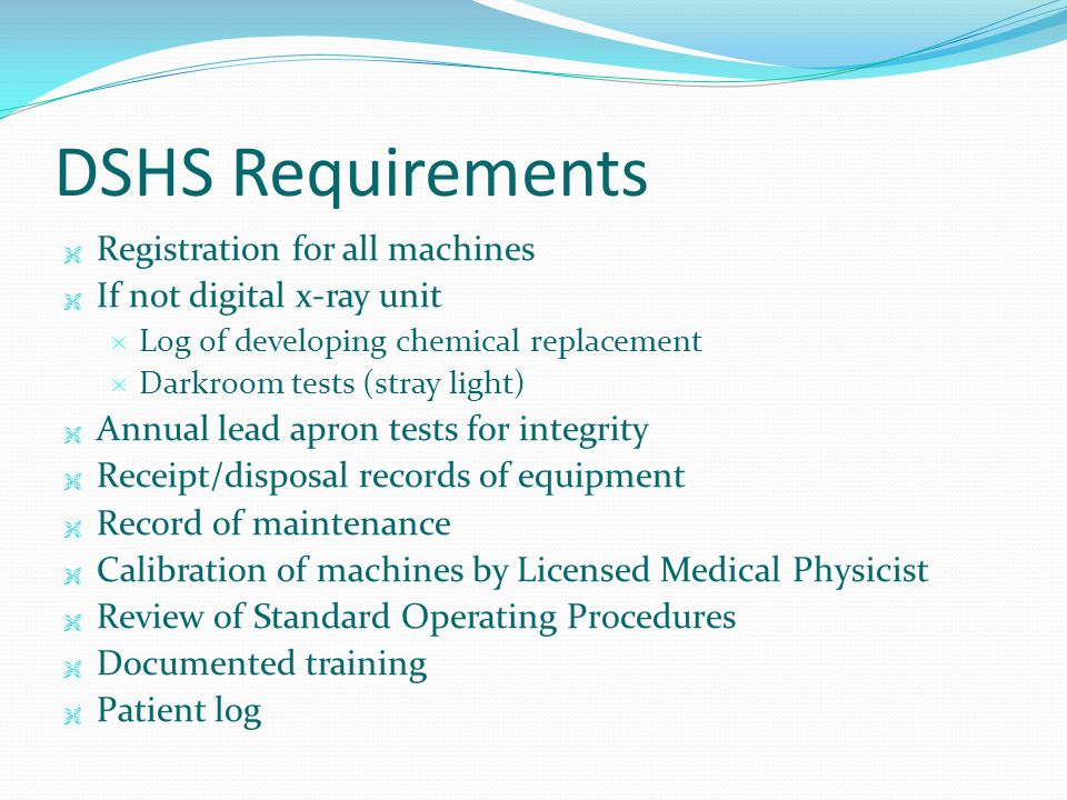 DSHS Requirements  Registration for all machines  If not digital x-ray unit  Log of developing chemical replacement  Darkroom tests (stray light)