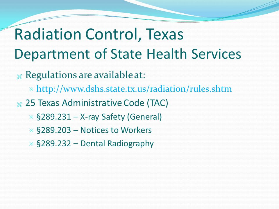 Radiation Control, Texas Department of State Health Services  Regulations are available at:  http://www.dshs.state.tx.us/radiation/rules.shtm  25 T