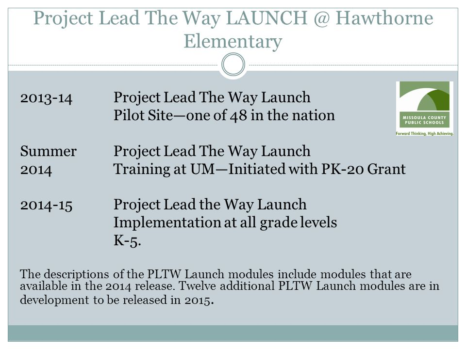 Project Lead The Way LAUNCH @ Hawthorne Elementary 2013-14Project Lead The Way Launch Pilot Site—one of 48 in the nation SummerProject Lead The Way Launch 2014Training at UM—Initiated with PK-20 Grant 2014-15Project Lead the Way Launch Implementation at all grade levels K-5.
