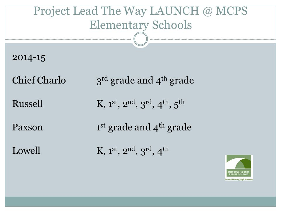 Project Lead The Way LAUNCH @ MCPS Elementary Schools 2014-15 Chief Charlo3 rd grade and 4 th grade RussellK, 1 st, 2 nd, 3 rd, 4 th, 5 th Paxson1 st grade and 4 th grade LowellK, 1 st, 2 nd, 3 rd, 4 th