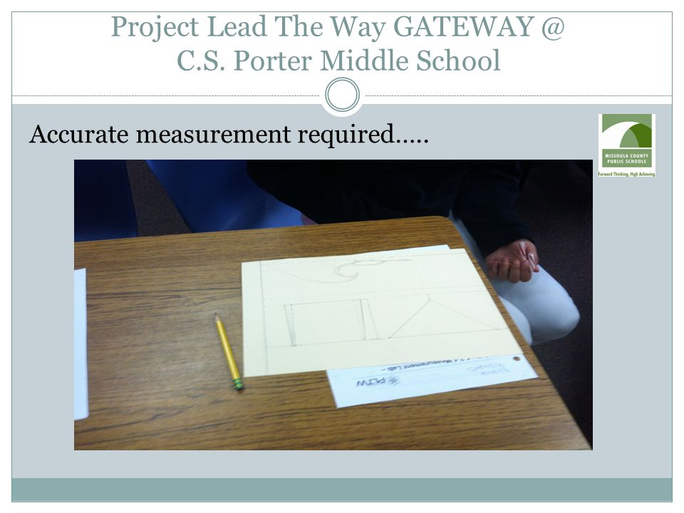 Project Lead The Way GATEWAY @ C.S. Porter Middle School Accurate measurement required…..