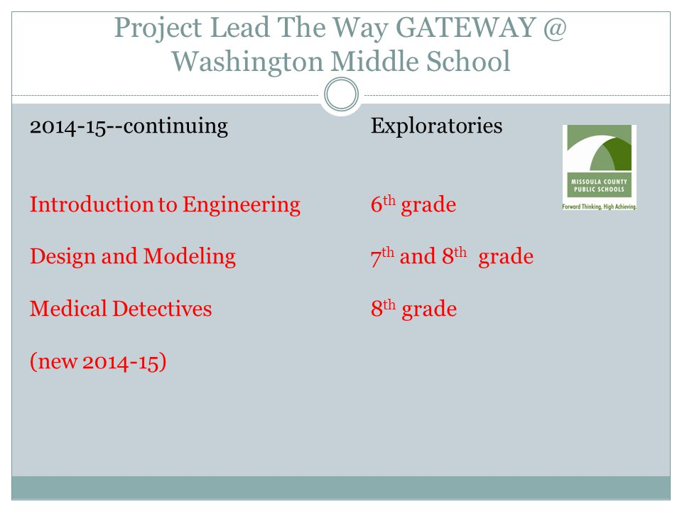 Project Lead The Way GATEWAY @ Washington Middle School 2014-15--continuing Exploratories Introduction to Engineering6 th grade Design and Modeling7 th and 8 th grade Medical Detectives8 th grade (new 2014-15)