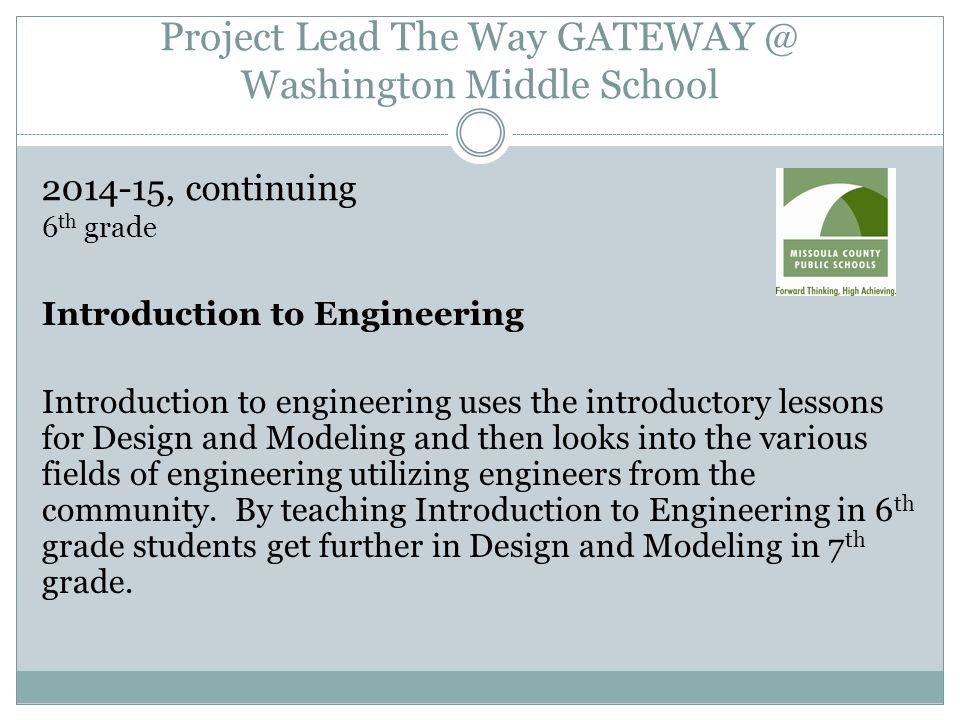 Project Lead The Way GATEWAY @ Washington Middle School 2014-15, continuing 6 th grade Introduction to Engineering Introduction to engineering uses the introductory lessons for Design and Modeling and then looks into the various fields of engineering utilizing engineers from the community.