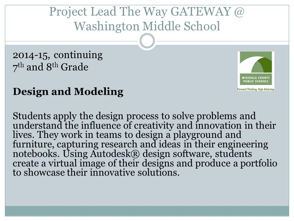Project Lead The Way GATEWAY @ Washington Middle School 2014-15, continuing 7 th and 8 th Grade Design and Modeling Students apply the design process to solve problems and understand the influence of creativity and innovation in their lives.